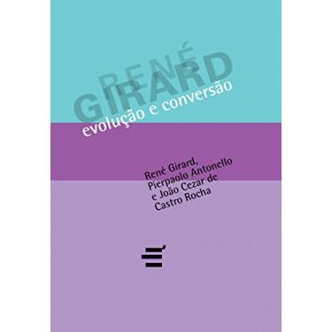 Evolução E Conversão - Girard, Rene; Rocha, Joao Cezar De Castro; Antonello, Pierpaolo - 9788580330328