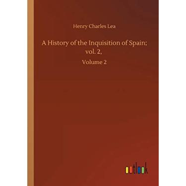 A History of the Inquisition of Spain; vol. 2,: Volume 2