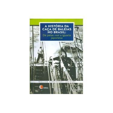 A História da Caça de Baleias No Brasil - de Peixe Real A Iguaria Japonesa - Edmundson, William; Hart, Ian - 9788578441685