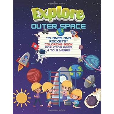 "Explore Outer Space: ""PLANES and ROCKETS"" Coloring Book, Activity Book for Kids, Aged 4 to 8 Years, Large 8.5 x 11 inches, Beautiful, Cute Pictures, Keep Improve Pencil Grip, Help Relax"