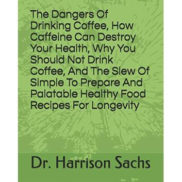 The Dangers Of Drinking Coffee, How Caffeine Can Destroy Your Health, Why You Should Not Drink Coffee, And The Slew Of Simple To Prepare And Palatable Healthy Food Recipes For Longevity