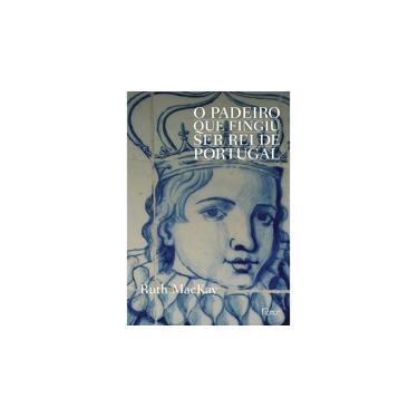 O Padeiro Que Fingiu Ser Rei De Portugal - Ruth Mackay - 9788532528568