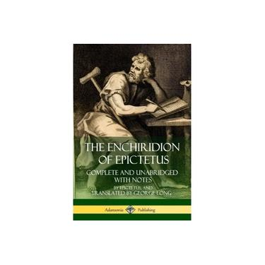 The Enchiridion of Epictetus: Complete and Unabridged with Notes