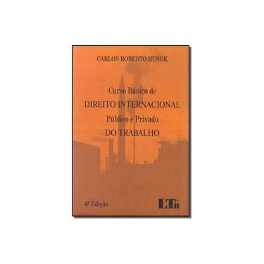 Curso Básico de Direito Internacional Público e Privado do Trabalho - Carlos Roberto Husek - 9788536191072