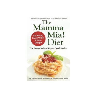 The Mamma Mia! Diet: The Secret Italian Way to Good Health - Eat Pasta, Enjoy Wine, & Lose Weight