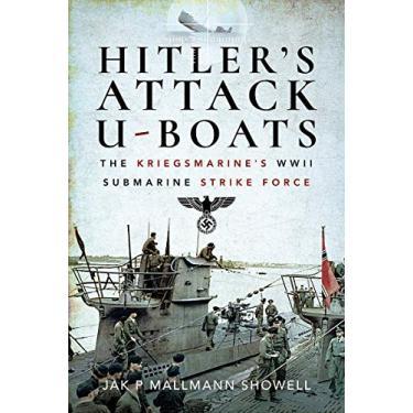 Hitler's Attack U-Boats: The Kriegsmarine's WWII Submarine Strike Force