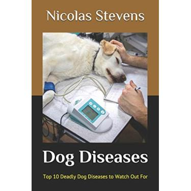 Dog Diseases: Top 10 Deadly Dog Diseases to Watch Out For