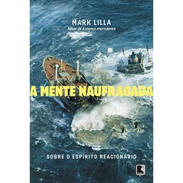 A Mente Naufragada - Sobre O Espírito Reacionário - Lilla, Mark - 9788501109934
