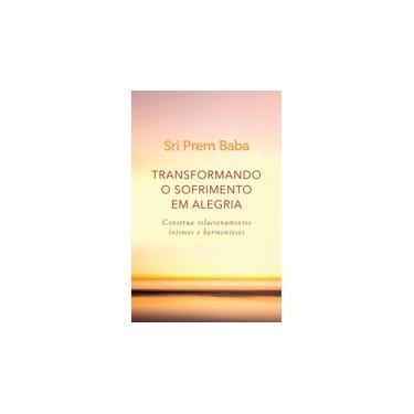 Transformando o Sofrimento Em Alegria - Construa Relacionamentos Íntimos e Harmoniosos - Baba, Sri Prem - 9788543105048