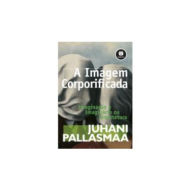 A Imagem Corporificada - Imaginação e Imaginário na Arquitetura - Pallasmaa, Juhani; Pallasmaa, Juhani - 9788582600818