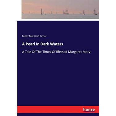 A Pearl In Dark Waters: A Tale Of The Times Of Blessed Margaret Mary