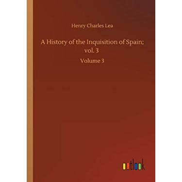 A History of the Inquisition of Spain; vol. 3: Volume 3