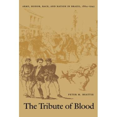The Tribute of Blood: Army, Honor, Race, and Nation in Brazil, 1864–1945 - Capa Comum - 9780822327431