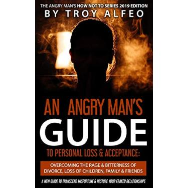 An Angry Man's Guide to Personal Loss & Acceptance: Overcoming the Rage & Bitterness of Divorce, Loss of Children, Family & Friends: A New Guide to ... & Restore Your Frayed Relationships: 1