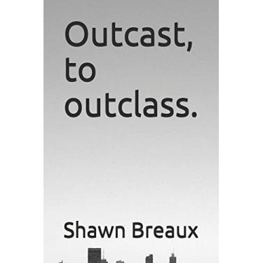 Outcast, to outclass.: A lesson on the benefits of self improvement: 1