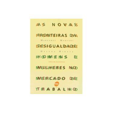 As Novas Fronteiras da Desigualdade - Homens e Mulheres no Mercado de Trabalho - Maruani, Margaret; Hirata, Helena - 9788573592993