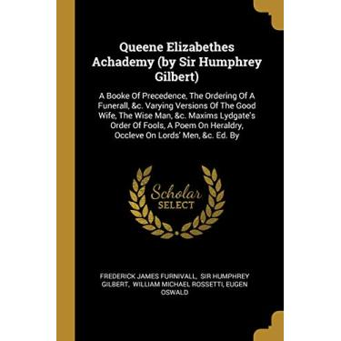 Queene Elizabethes Achademy (by Sir Humphrey Gilbert): A Booke Of Precedence, The Ordering Of A Funerall, &c. Varying Versions Of The Good Wife, The ... Heraldry, Occleve On Lords' Men, &c. Ed. By