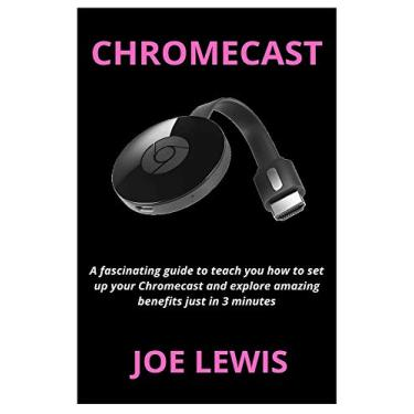 Chromecast: A fascinating guide to teach you how to set up your Chromecast and explore amazing benefits just in 3 minutes
