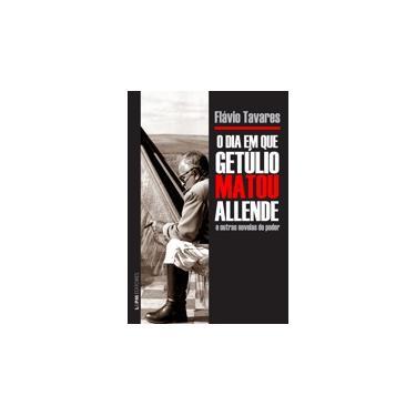 O Dia Em Que Getúlio Matou Allende e Outras Novelas do Poder - - Tavares, Flavio - 9788525431523