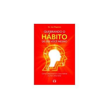 Quebrando o Hábito de Ser Você Mesmo - Joe Dispenza - 9788568014325