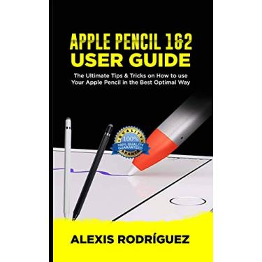 Apple Pencil 1&2 User Guide: The Ultimate Tips and Tricks on How to Use Your Apple Pencil in Best Optimal Way