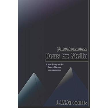 Consciousness: Deus ex Stella: A new theory on the dawn of human consciousness.