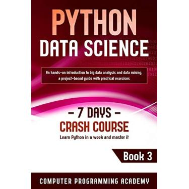Python Data Science: Learn Python in a Week and Master It. An Hands-On Introduction to Big Data Analysis and Mining, a Project-Based Guide with Practical Exercises (7 Days Crash Course, Book 3)
