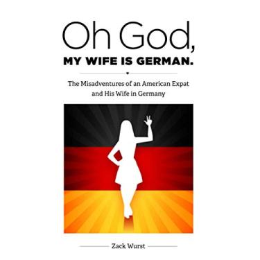 Oh God, My Wife Is German.: The Misadventures of an American Expat and His Wife in Germany