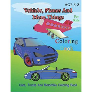 Vehicle, Planes And More Things Coloring Book: Cars, Trucks, trains And Motorbike Coloring Book For Kids Age 3-8 (8.5 x 11 inch, 60 page)