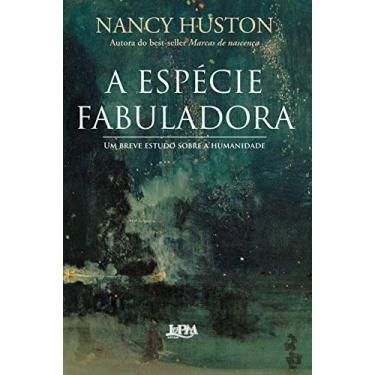 A Espécie Fabuladora - Um Breve Estudo Sobre a Humanidade - Huston, Nancy - 9788525420282