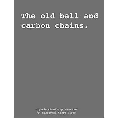 """Organic Chemistry Composition Notebook - """"The Old Ball and Carbon Chains"""": Hexagonal Graph Paper, Biochemistry Notebook, 200 sheets (100 pages), 1/4"""" ... Structures and Formulas"""
