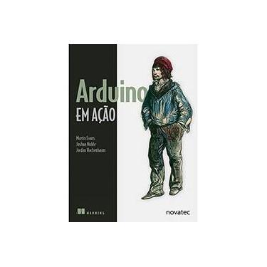Arduino em Ação - Joshua Noble, Martin Evans, Jordan Hochenbaum - 9788575223734