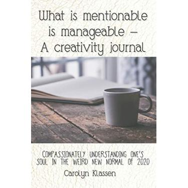 What is mentionable is manageable-a creativity journal: Compassionately understanding one's soul in the weird new normal of 2020