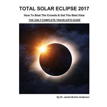 Total Solar Eclipse 2017 - How To Beat The Crowds & Get The Best View: The Only Complete Traveler's Guide