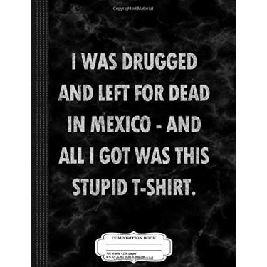Vintage I Was Drugged and Left for Dead in Mexico Composition Notebook: College Ruled 93/4 X 71/2 100 Sheets 200 Pages for Writing