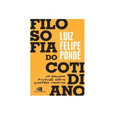 Filosofia do Cotidiano. Um Pequeno Tratado Sobre Questões Menores - Luiz Felipe Pondé - 9788552000822