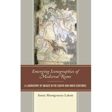 Emerging Iconographies of Medieval Rome: A Laboratory of Images in the Eighth and Ninth Centuries