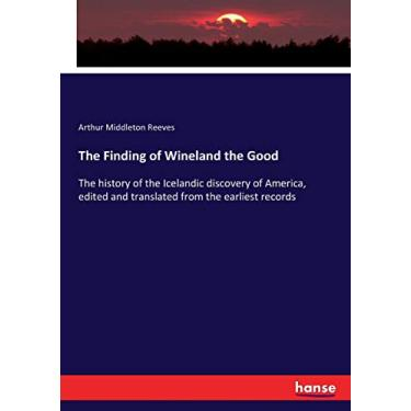The Finding of Wineland the Good: The history of the Icelandic discovery of America, edited and translated from the earliest records