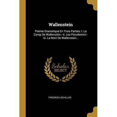 Wallenstein: Poème Dramatique En Trois Parties: I. Le Camp De Wallenstein.--ii. Les Piccolomini.--iii. La Mort De Wallenstein...