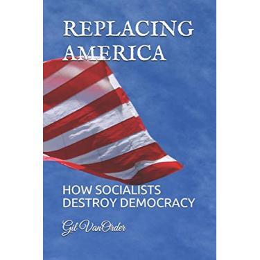 Replacing America: How Socialists Destroy Democracy
